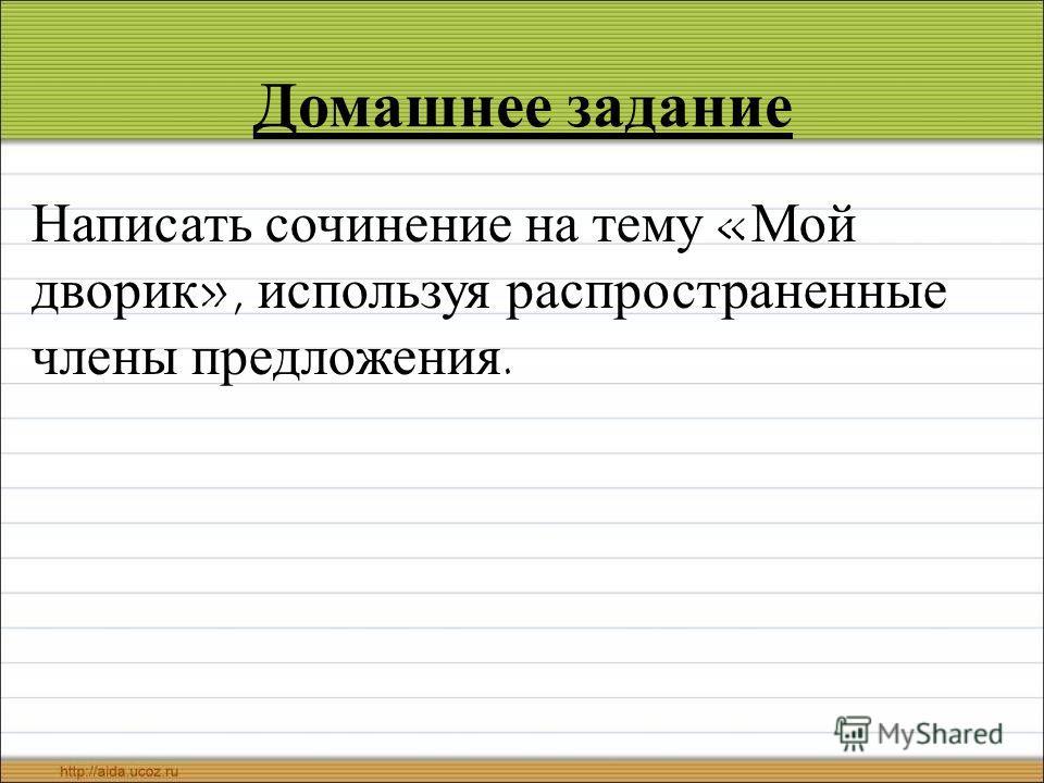 Домашнее задание Написать сочинение на тему «Мой дворик», используя распространенные члены предложения.