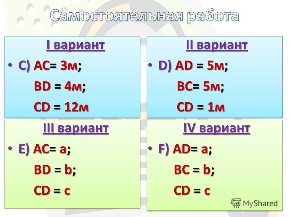 I вариант С) АС= 3м; С) АС= 3м; BD = 4м; BD = 4м; CD = 12м CD = 12м III вариант E) АС= a; E) АС= a; BD = b; BD = b; CD = c CD = c II вариант D) АD = 5м; D) АD = 5м; BС= 5м; BС= 5м; CD = 1м CD = 1м IV вариант F) АD= a; F) АD= a; BC = b; BC = b; CD = c