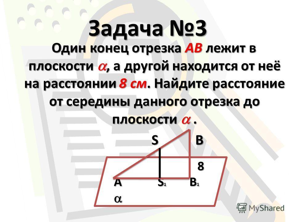 Задача 3 Один конец отрезка АВ лежит в плоскости, а другой находится от неё на расстоянии 8 см. Найдите расстояние от середины данного отрезка до плоскости. Один конец отрезка АВ лежит в плоскости, а другой находится от неё на расстоянии 8 см. Найдит
