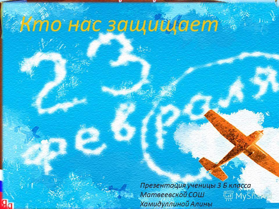 23 февраля в России отмечается День Защитника Отечества. Презентация ученицы 3 Б класса Матвеевской СОШ Хамидуллиной Алины Кто нас защищает