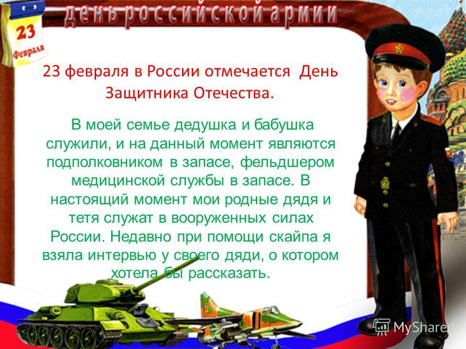 23 февраля в России отмечается День Защитника Отечества. В моей семье дедушка и бабушка служили, и на данный момент являются подполковником в запасе, фельдшером медицинской службы в запасе. В настоящий момент мои родные дядя и тетя служат в вооруженн