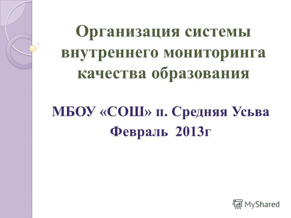 Организация системы внутреннего мониторинга качества образования МБОУ «СОШ» п. Средняя Усьва Февраль 2013г
