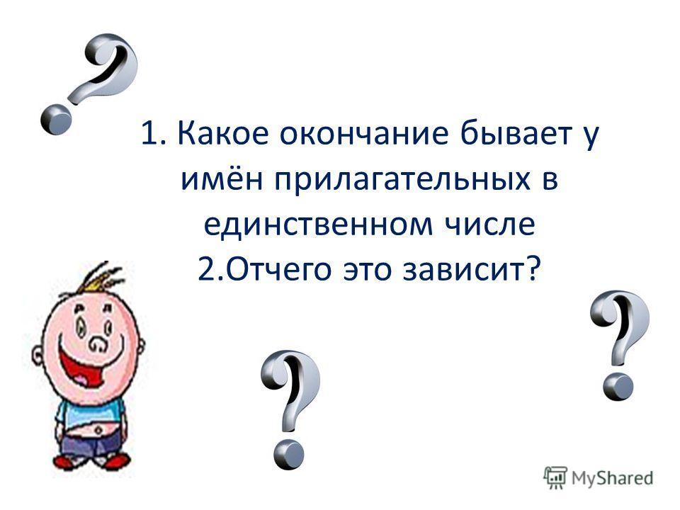 1. Какое окончание бывает у имён прилагательных в единственном числе 2.Отчего это зависит?