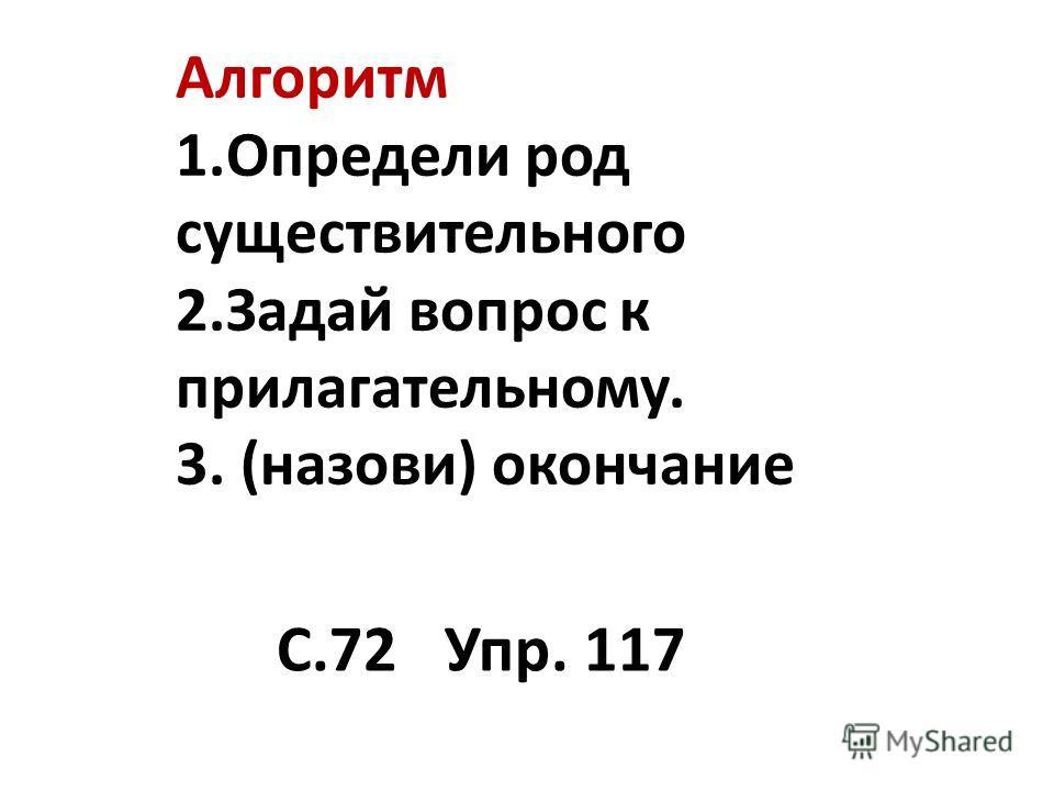 Алгоритм 1.Определи род существительного 2.Задай вопрос к прилагательному. 3. (назови) окончание С.72 Упр. 117
