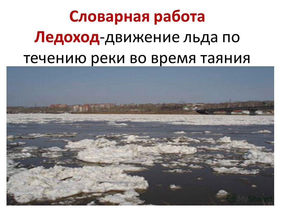 Словарная работа Ледоход-движение льда по течению реки во время таяния
