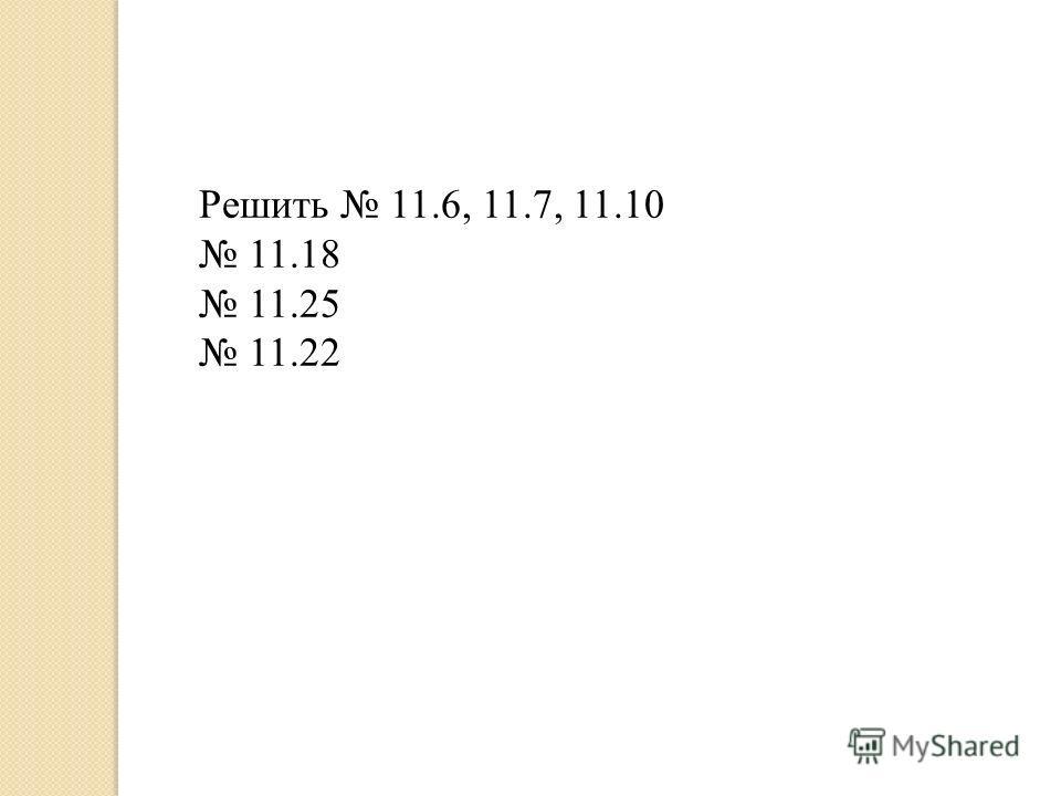 Решить 11.6, 11.7, 11.10 11.18 11.25 11.22