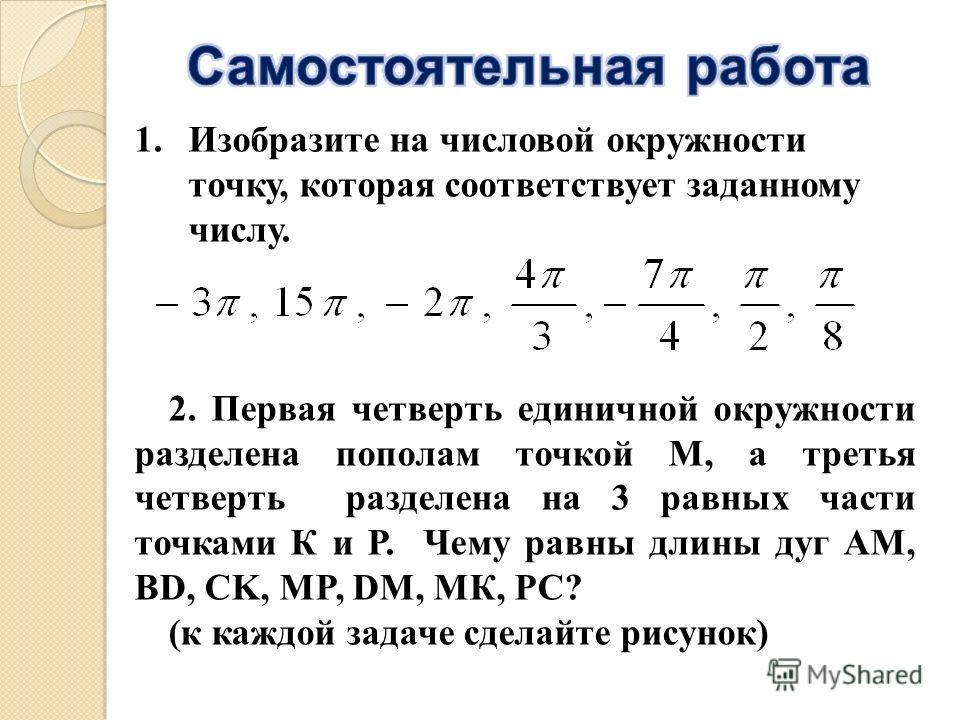 1.Изобразите на числовой окружности точку, которая соответствует заданному числу. 2. Первая четверть единичной окружности разделена пополам точкой М, а третья четверть разделена на 3 равных части точками К и Р. Чему равны длины дуг АМ, BD, CK, MP, DM