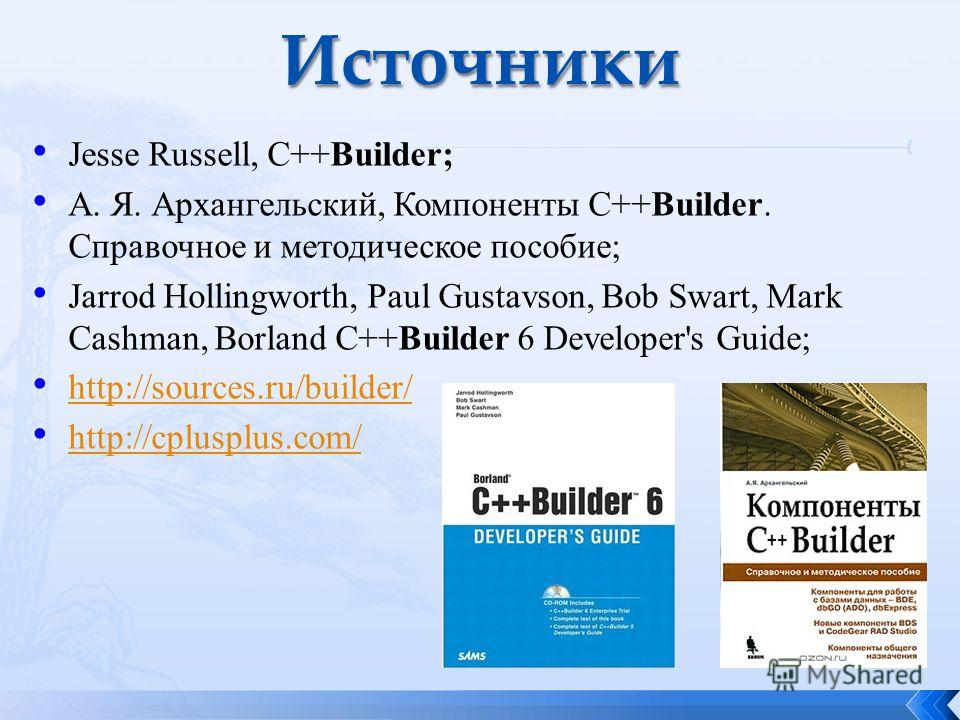 Jesse Russell, C++Builder; А. Я. Архангельский, Компоненты C++Builder. Справочное и методическое пособие; Jarrod Hollingworth, Paul Gustavson, Bob Swart, Mark Cashman, Borland C++Builder 6 Developer's Guide; http://sources.ru/builder/ http://cplusplu