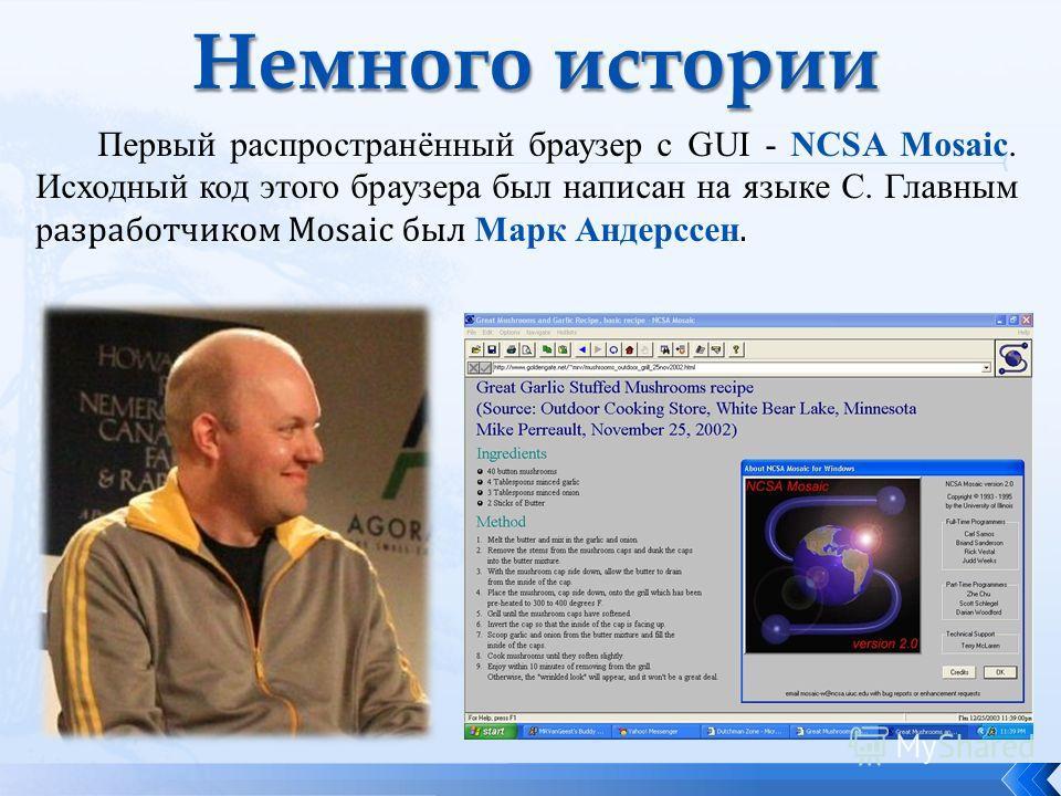 Первый распространённый браузер c GUI - NCSA Mosaic. Исходный код этого браузерa был написан на языке С. Главным р азработчиком Mosaic был Марк Андерссен.