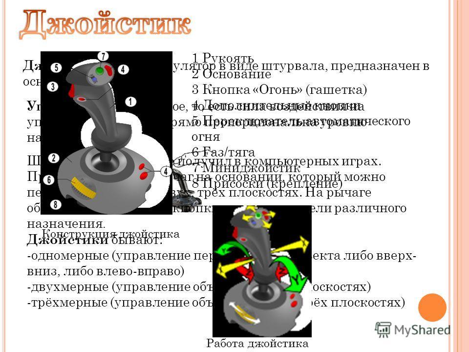 Джойстик – это манипулятор в виде штурвала, предназначен в основном для игр. Управление аналоговое, то есть сила воздействия на управляемый объект прямо пропорциональна уровню наклона ручки. Широкое применение получил в компьютерных играх. Представля