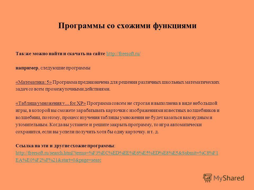 Программы со схожими функциями Так же можно найти и скачать на сайте http://freesoft.ru/http://freesoft.ru/ например, следующие программы «Математика: 5» Программа предназначена для решения различных школьных математических задач со всем промежуточны