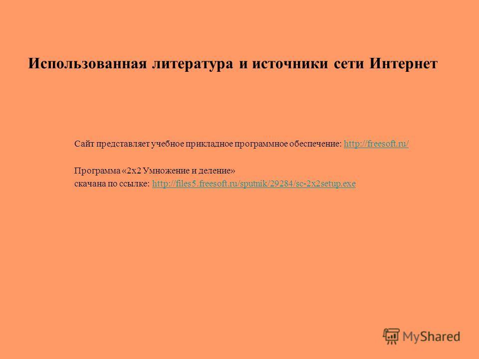 Использованная литература и источники сети Интернет Сайт представляет учебное прикладное программное обеспечение: http://freesoft.ru/http://freesoft.ru/ Программа «2x2 Умножение и деление» скачана по ссылке: http://files5.freesoft.ru/sputnik/29284/sc