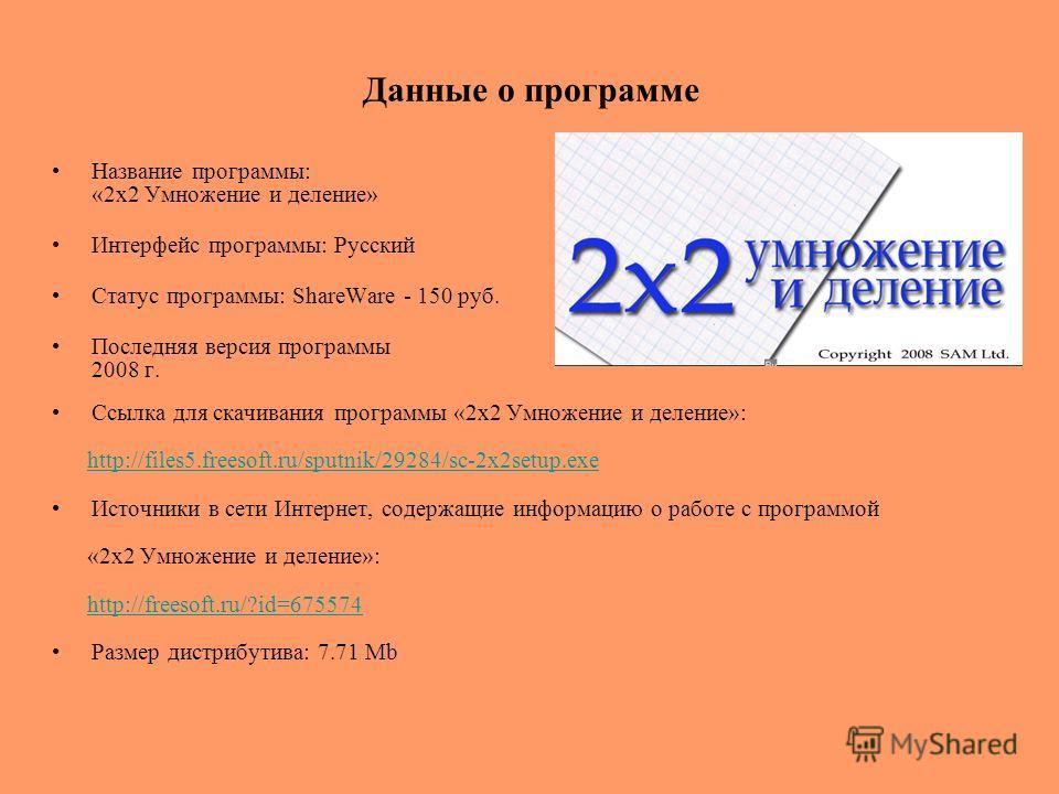 Данные о программе Название программы: «2x2 Умножение и деление» Интерфейс программы: Русский Статус программы: ShareWare - 150 руб. Последняя версия программы 2008 г. Ссылка для скачивания программы «2x2 Умножение и деление»: http://files5.freesoft.