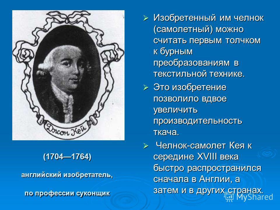 (17041764) английский изобретатель, по профессии суконщик Изобретенный им челнок (самолетный) можно считать первым толчком к бурным преобразованиям в текстильной технике. Это изобретение позволило вдвое увеличить производительность ткача. Ч Челнок-са