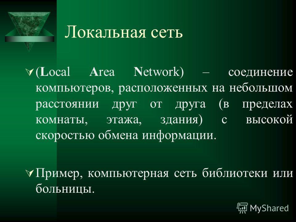 Локальная сеть (Local Area Network) – соединение компьютеров, расположенных на небольшом расстоянии друг от друга (в пределах комнаты, этажа, здания) с высокой скоростью обмена информации. Пример, компьютерная сеть библиотеки или больницы.