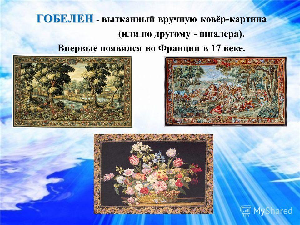ГОБЕЛЕН ГОБЕЛЕН - вытканный вручную ковёр-картина (или по другому - шпалера). Впервые появился во Франции в 17 веке.