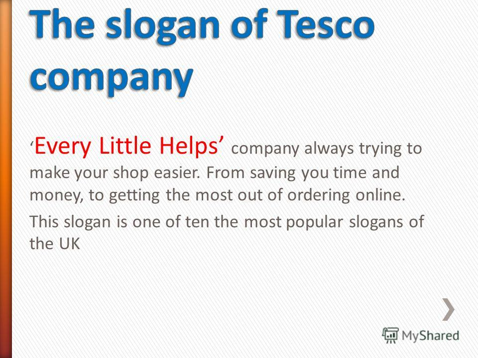 Every Little Helps company always trying to make your shop easier. From saving you time and money, to getting the most out of ordering online. This slogan is one of ten the most popular slogans of the UK