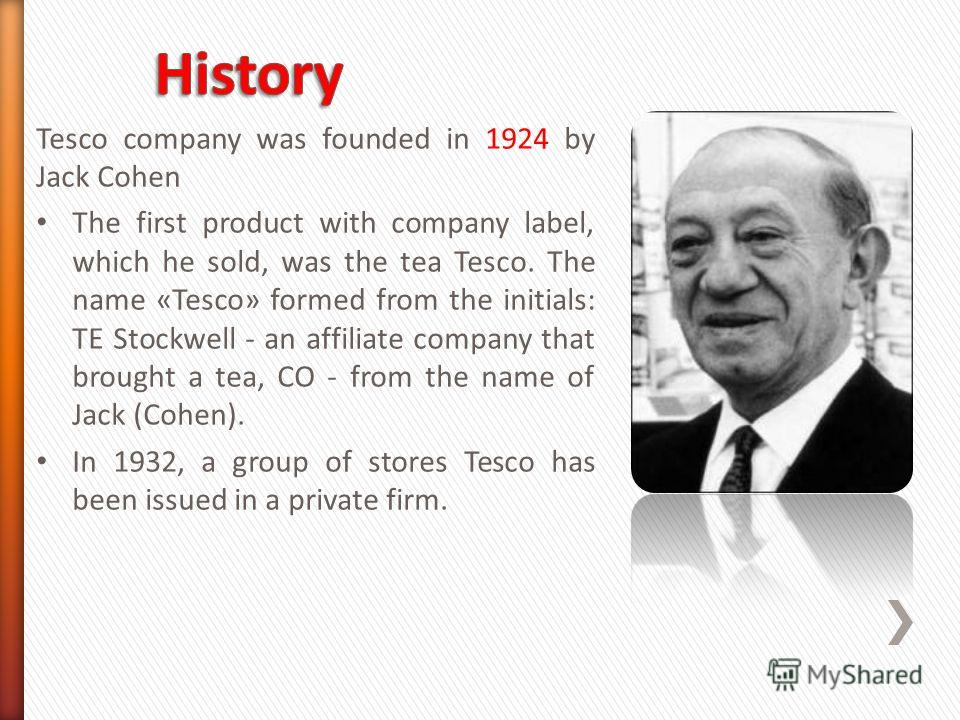 Tesco company was founded in 1924 by Jack Cohen The first product with company label, which he sold, was the tea Tesco. The name «Tesco» formed from the initials: TE Stockwell - an affiliate company that brought a tea, CO - from the name of Jack (Coh