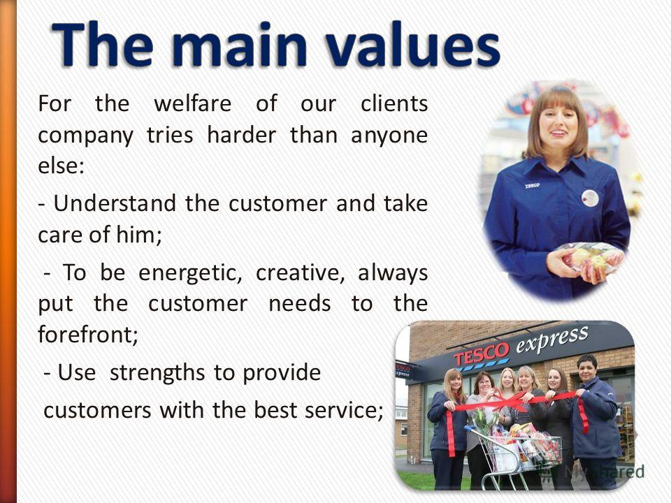 For the welfare of our clients company tries harder than anyone else: - Understand the customer and take care of him; - To be energetic, creative, always put the customer needs to the forefront; - Use strengths to provide customers with the best serv