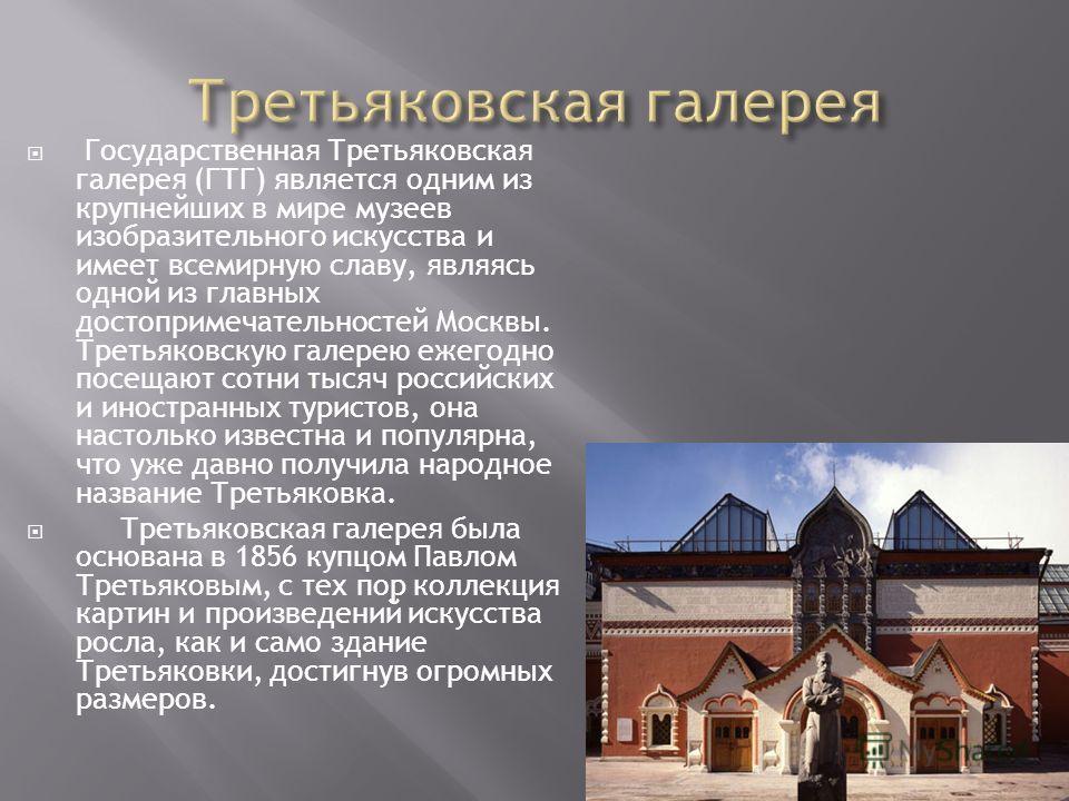 Государственная Третьяковская галерея (ГТГ) является одним из крупнейших в мире музеев изобразительного искусства и имеет всемирную славу, являясь одной из главных достопримечательностей Москвы. Третьяковскую галерею ежегодно посещают сотни тысяч рос