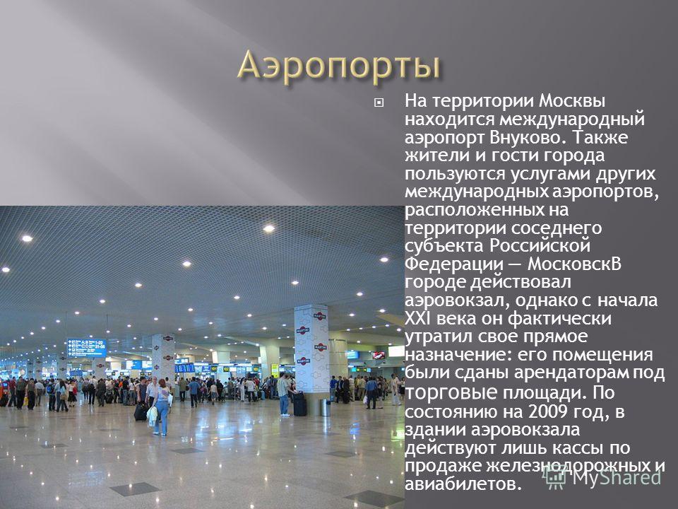 На территории Москвы находится международный аэропорт Внуково. Также жители и гости города пользуются услугами других международных аэропортов, расположенных на территории соседнего субъекта Российской Федерации МосковскВ городе действовал аэровокзал
