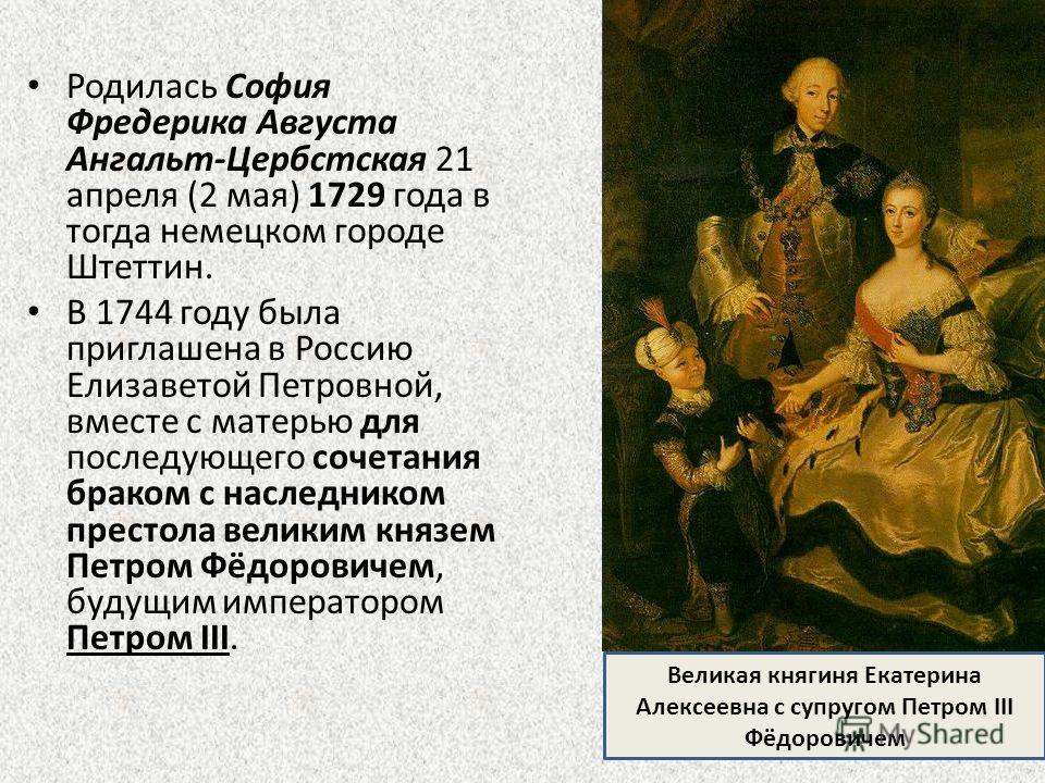 Родилась София Фредерика Августа Ангальт-Цербстская 21 апреля (2 мая) 1729 года в тогда немецком городе Штеттин. В 1744 году была приглашена в Россию Елизаветой Петровной, вместе с матерью для последующего сочетания браком с наследником престола вели