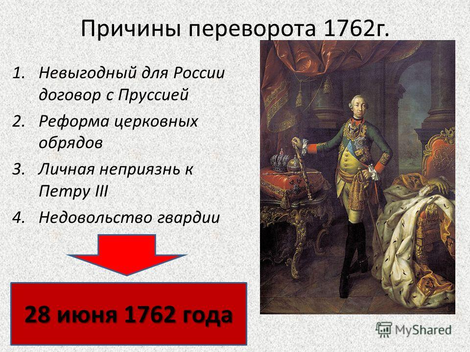 Причины переворота 1762г. 1.Невыгодный для России договор с Пруссией 2.Реформа церковных обрядов 3.Личная неприязнь к Петру III 4.Недовольство гвардии 28 июня 1762 года