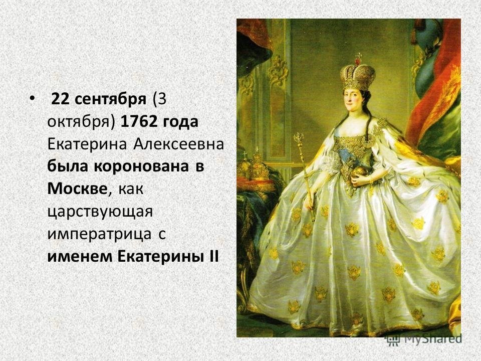 22 сентября (3 октября) 1762 года Екатерина Алексеевна была коронована в Москве, как царствующая императрица с именем Екатерины II