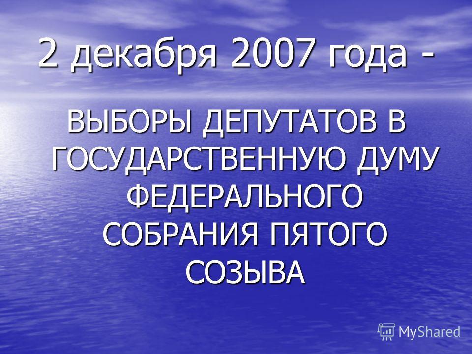 2 декабря 2007 года - ВЫБОРЫ ДЕПУТАТОВ В ГОСУДАРСТВЕННУЮ ДУМУ ФЕДЕРАЛЬНОГО СОБРАНИЯ ПЯТОГО СОЗЫВА