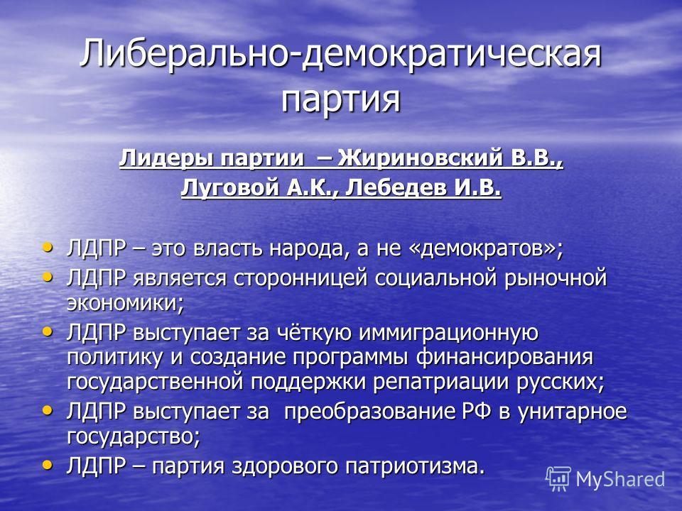 Либерально-демократическая партия Лидеры партии – Жириновский В.В., Луговой А.К., Лебедев И.В. ЛДПР – это власть народа, а не «демократов»; ЛДПР – это власть народа, а не «демократов»; ЛДПР является сторонницей социальной рыночной экономики; ЛДПР явл