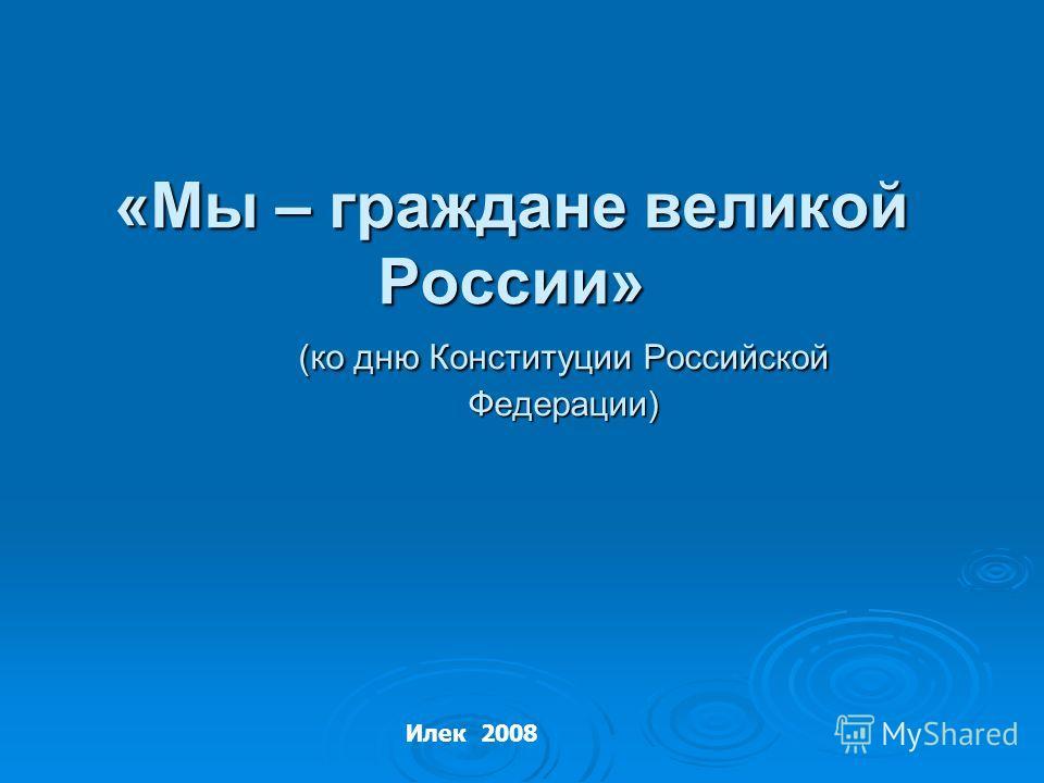 «Мы – граждане великой России» (ко дню Конституции Российской Федерации) Илек 2008