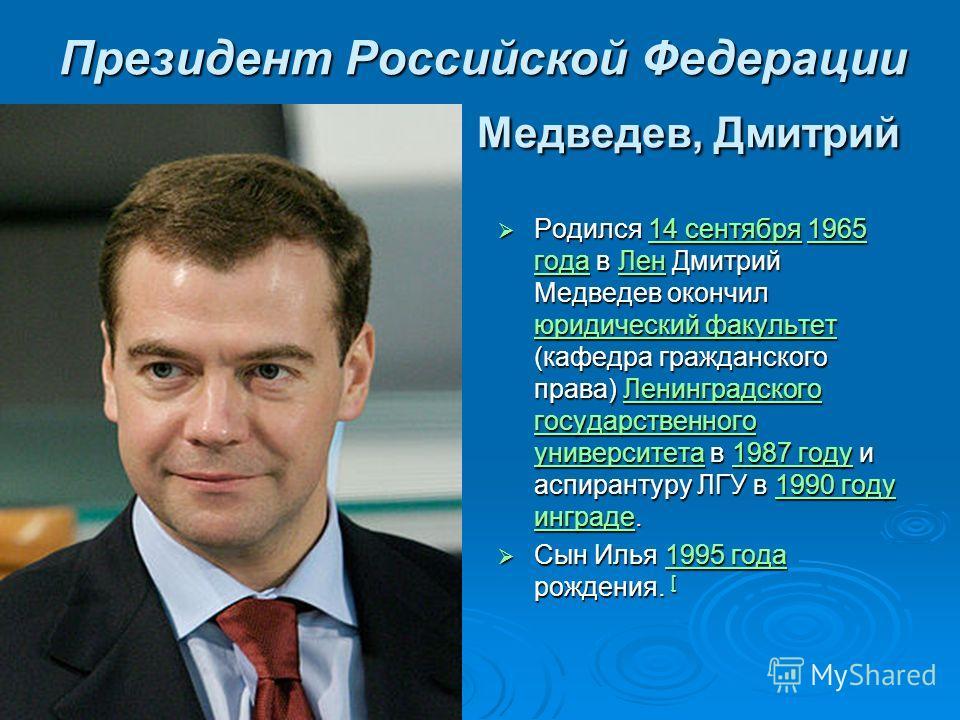 Президент Российской Федерации Медведев, Дмитрий Родился 14 сентября 1965 года в Лен Дмитрий Медведев окончил юридический факультет (кафедра гражданского права) Ленинградского государственного университета в 1987 году и аспирантуру ЛГУ в 1990 году ин