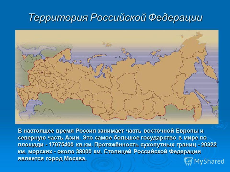 В настоящее время Россия занимает часть восточной Европы и северную часть Азии. Это самое большое государство в мире по площади - 17075400 кв.км. Протяжённость сухопутных границ - 20322 км, морских - около 38000 км. Cтолицей Российской Федерации явля