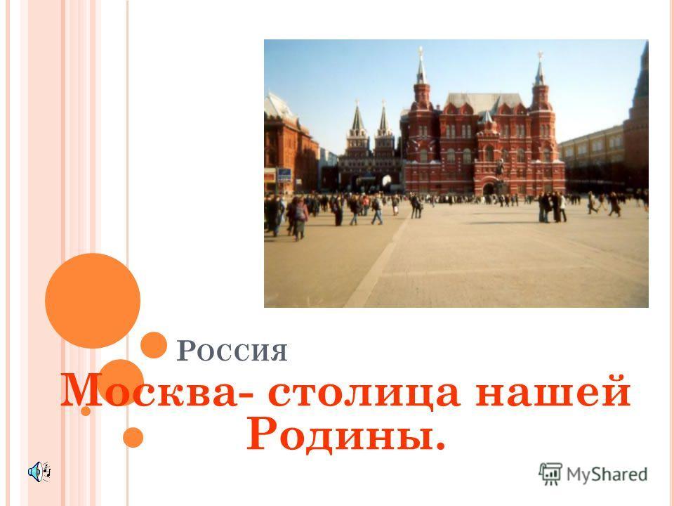 Р ОССИЯ Москва- столица нашей Родины.