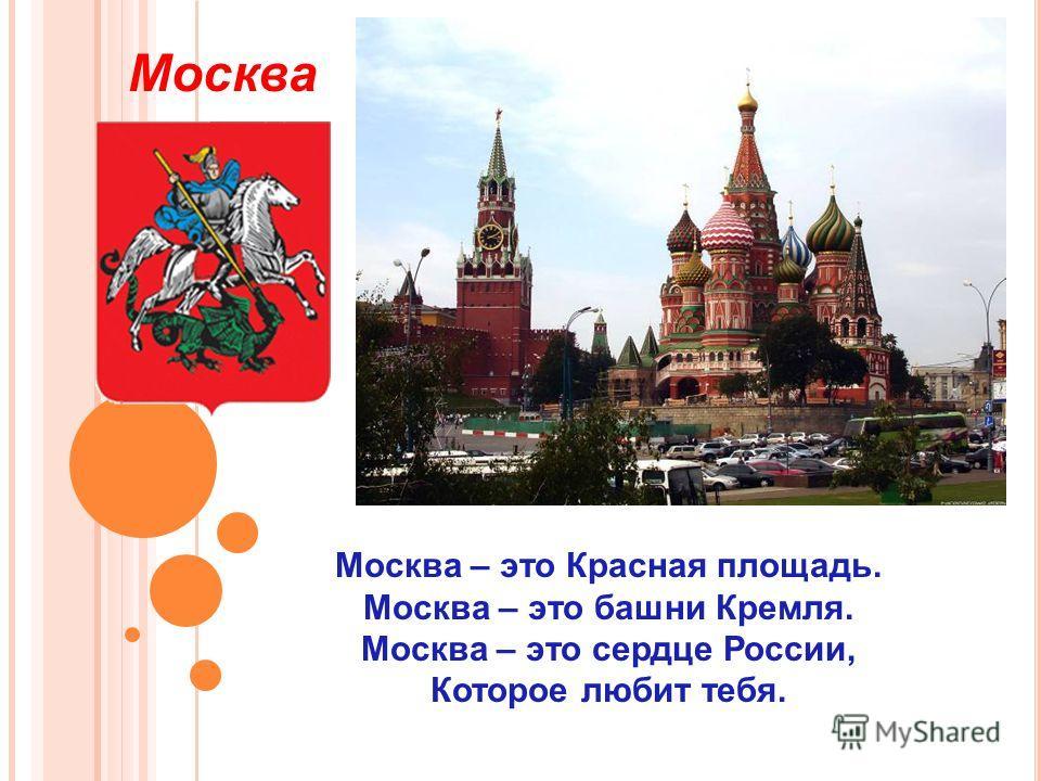 Москва – это Красная площадь. Москва – это башни Кремля. Москва – это сердце России, Которое любит тебя. Москва