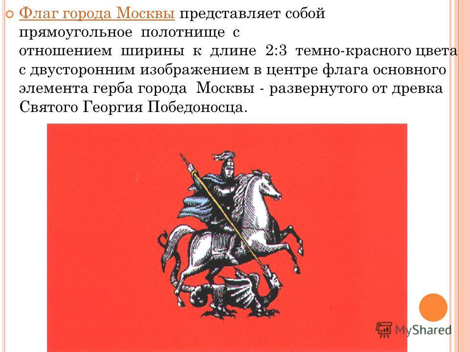 Флаг города Москвы представляет собой прямоугольное полотнище с отношением ширины к длине 2:3 темно-красного цвета с двусторонним изображением в центре флага основного элемента герба города Москвы - развернутого от древка Святого Георгия Победоносца.