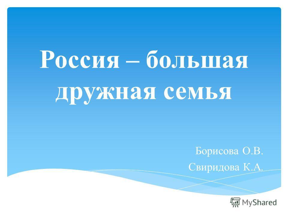 Россия – большая дружная семья Борисова О.В. Свиридова К.А.
