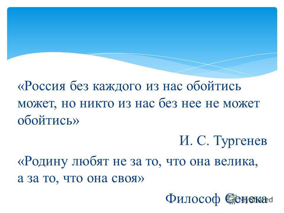 «Россия без каждого из нас обойтись может, но никто из нас без нее не может обойтись» И. С. Тургенев «Родину любят не за то, что она велика, а за то, что она своя» Философ Сенека