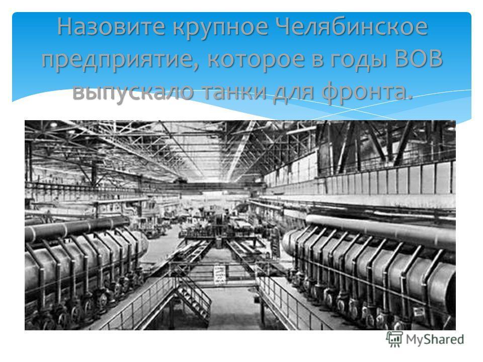 Назовите крупное Челябинское предприятие, которое в годы ВОВ выпускало танки для фронта.