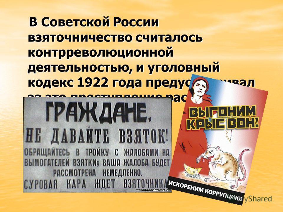В Советской России взяточничество считалось контрреволюционной деятельностью, и уголовный кодекс 1922 года предусматривал за это преступление расстрел. В Советской России взяточничество считалось контрреволюционной деятельностью, и уголовный кодекс 1