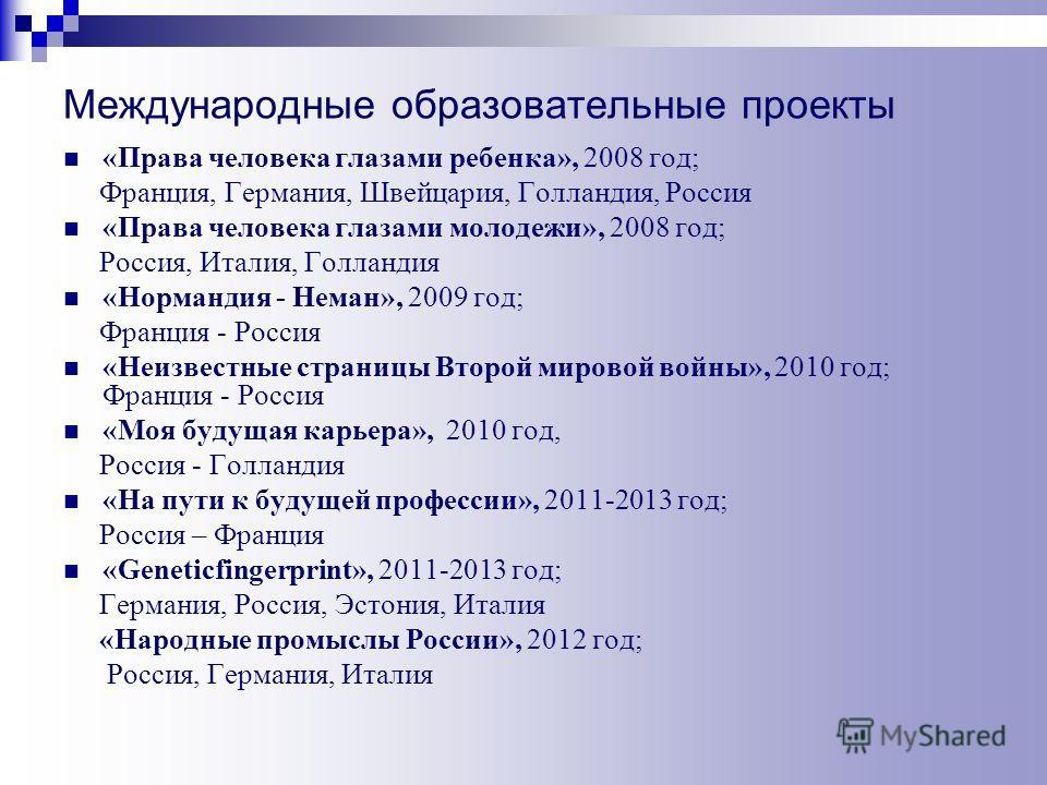 Международные образовательные проекты «Права человека глазами ребенка», 2008 год; Франция, Германия, Швейцария, Голландия, Россия «Права человека глазами молодежи», 2008 год; Россия, Италия, Голландия «Нормандия - Неман», 2009 год; Франция - Россия «