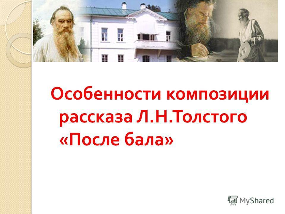 Классо Особенности композиции рассказа Л. Н. Толстого « После бала »