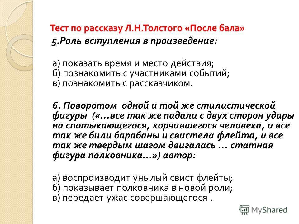 Тест по рассказу Л. Н. Толстого « После бала » 5. Роль вступления в произведение : а ) показать время и место действия ; б ) познакомить с участниками событий ; в ) познакомить с рассказчиком. 6. Поворотом одной и той же стилистической фигуры («… все