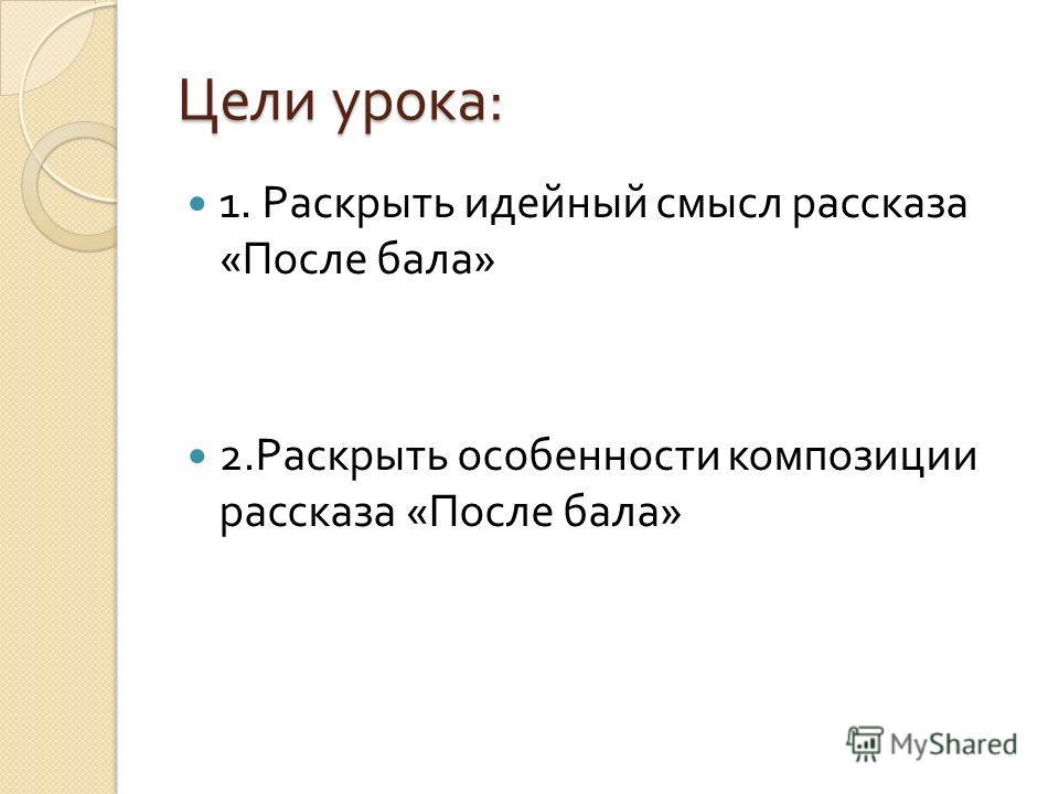 Цели урока : 1. Раскрыть идейный смысл рассказа « После бала » 2. Раскрыть особенности композиции рассказа « После бала »