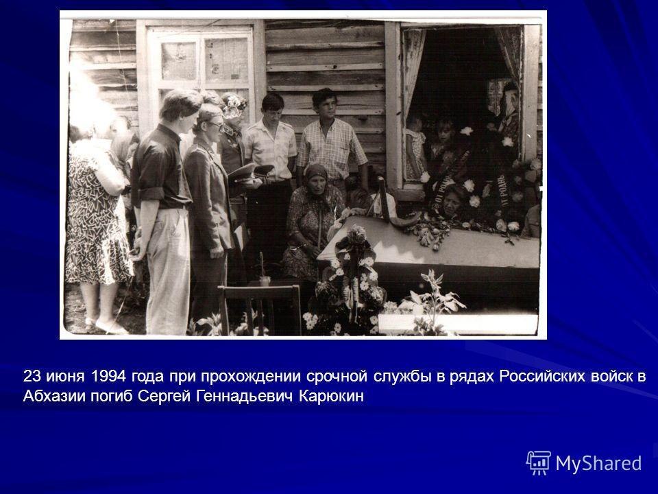 23 июня 1994 года при прохождении срочной службы в рядах Российских войск в Абхазии погиб Сергей Геннадьевич Карюкин