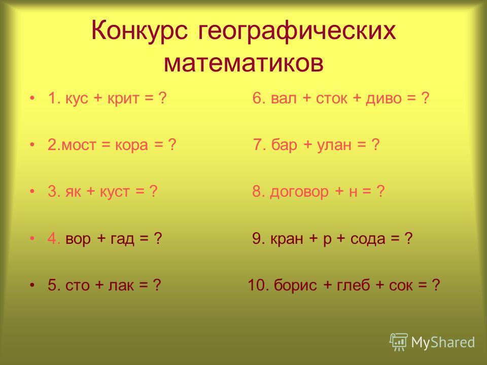 Конкурс географических математиков 1. кус + крит = ? 6. вал + сток + диво = ? 2.мост = кора = ? 7. бар + улан = ? 3. як + куст = ? 8. договор + н = ? 4. вор + гад = ? 9. кран + р + сода = ? 5. сто + лак = ? 10. борис + глеб + сок = ?