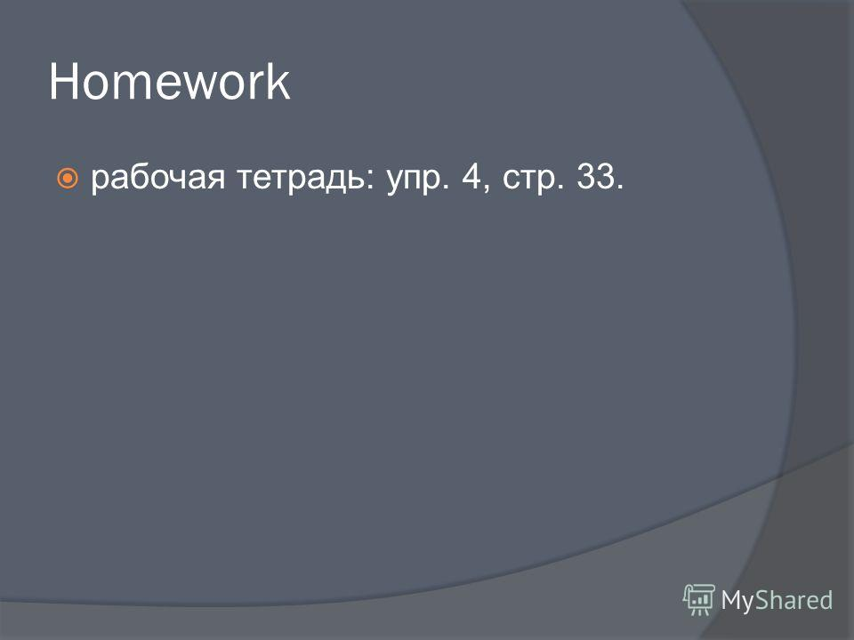 Homework рабочая тетрадь: упр. 4, стр. 33.