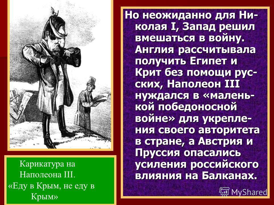 Но неожиданно для Ни- колая I, Запад решил вмешаться в войну. Англия рассчитывала получить Египет и Крит без помощи рус- ских, Наполеон III нуждался в «малень- кой победоносной войне» для укрепле- ния своего авторитета в стране, а Австрия и Пруссия о