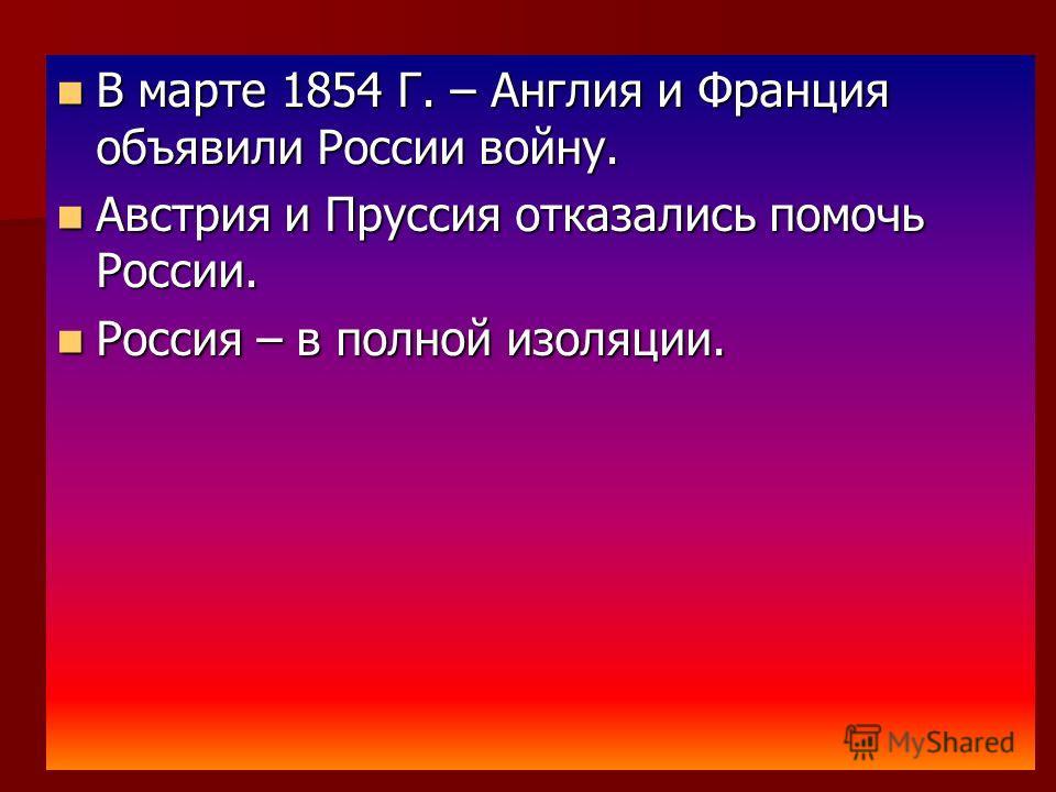 В марте 1854 Г. – Англия и Франция объявили России войну. В марте 1854 Г. – Англия и Франция объявили России войну. Австрия и Пруссия отказались помочь России. Австрия и Пруссия отказались помочь России. Россия – в полной изоляции. Россия – в полной