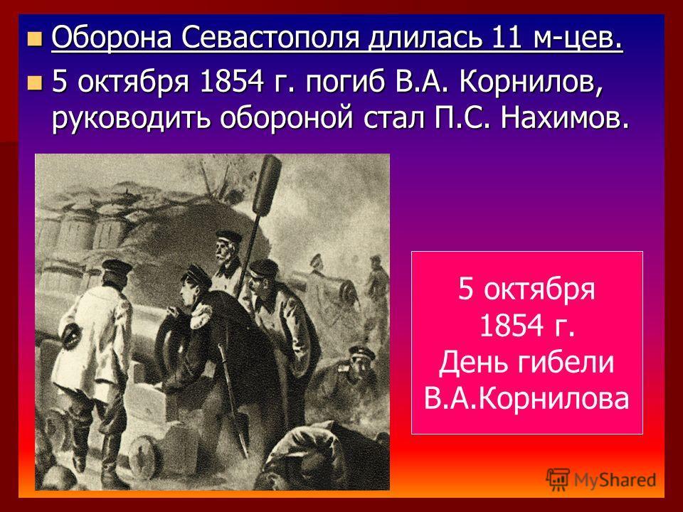 Оборона Севастополя длилась 11 м-цев. Оборона Севастополя длилась 11 м-цев. 5 октября 1854 г. погиб В.А. Корнилов, руководить обороной стал П.С. Нахимов. 5 октября 1854 г. погиб В.А. Корнилов, руководить обороной стал П.С. Нахимов. 5 октября 1854 г.